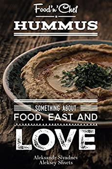 Hummus. Something about Food, East and Love: Best Hummus Recipes From All Over the World by [Slyadnev, Aleksandr, Shvets, Aleksey]