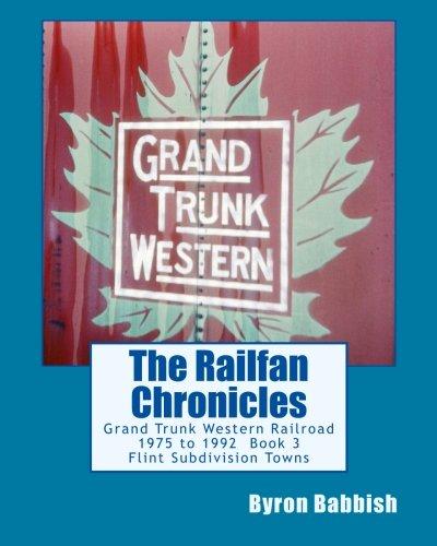 Grand Trunk Western Railroad (The Railfan Chronicles, Grand Trunk Western Railroad, Book 3, Flint Subdivision Towns: 1975 to 1992, Port Huron, Flint, Durand and Battle Creek)
