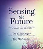 Sensing the Future: How to Tap Into Your Intuition and Read Signs From the Universe to Predict What's to Come