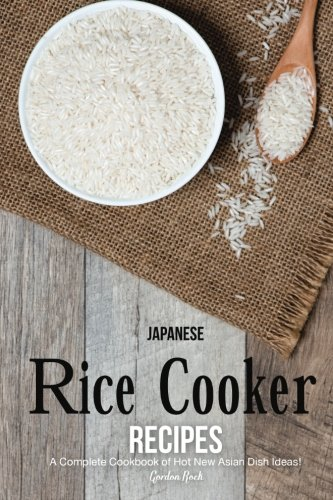Japanese Rice Cooker Recipes: A Complete Cookbook of Hot New Asian Dish Ideas! by Gordon Rock