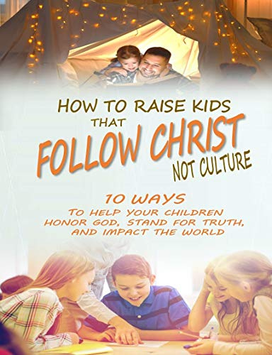 How to Raise Kids that Follow Christ Not Culture: 10 Ways to Help Your Children Honor God, Stand for Truth, and Impact the World by [Musser, Mark J]