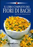 Il libro completo dei fiori di Bach : i 38 rimedi floreali e le loro associazioni con i fiori californiani, astrologia, cristalli, oli essenziali, medicina tradizionale cinese e riflessologia plantare