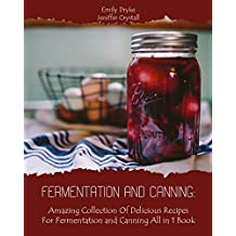 Fermentation and Canning: Amazing Collection Of Delicious Recipes For Fermentation and Canning All in 1 Book