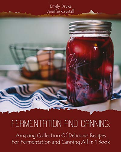 Fermentation and Canning: Amazing Collection Of Delicious Recipes For Fermentation and Canning All in 1 Book by [Crystall, Jeniffer , Dryke, Emily ]