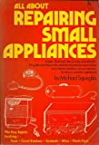All About Repairing Small Appliances, Michael Squeglia, 0801501563