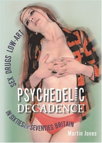 Read Online Psychedelic Decadence: Sex, Drugs & Low-Art in Sixties & Seventies Britain pdf epub