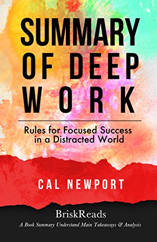 Summary: Deep Work: Rules For Focused Success In A Distracted World by Cal Newport: Understand Main Takeaways and Analysis (Summary Takeaways Analysis ... Time Management, Mindfulness, Hypnosis)