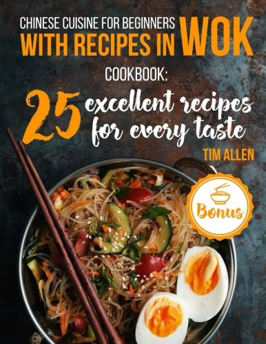Chinese cuisine for beginners with recipes in  WOK.: Cookbook: 25 excellent recipes for every taste. by Tim Allen