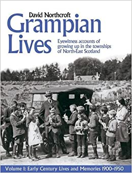 Book Grampian Lives: v. 1: Living Through the Twentieth Century in the Small Towns and Settlements of North-East Scotland (Early Lives and Memories 1900-1950)