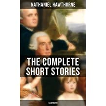 """THE COMPLETE SHORT STORIES OF NATHANIEL HAWTHORNE (Illustrated): 120+ Titles Including Rare Sketches From Magazines of the Renowned American Author of ... of Seven Gables"""" and """"Twice-Told Tales"""""""