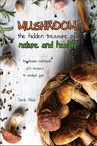 Books : Mushroom the Hidden Treasure of Nature and Health: Mushroom Cookbook 25 Recipes to Seduce You