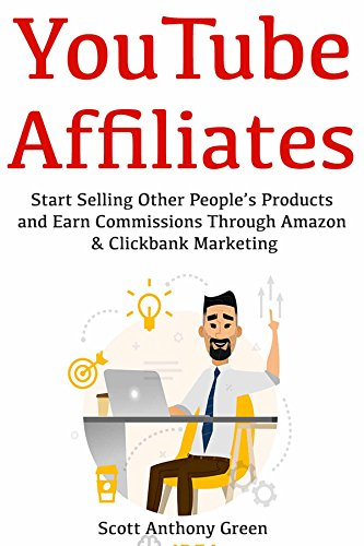 YouTube Affiliates: Start Selling Other People's Products and Earn Commissions Through Amazon & Clickbank Marketing