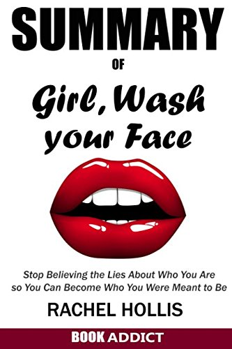SUMMARY Of Girl, Wash Your Face: Stop Believing the Lies About Who You Are so You Can Become Who You Were Meant to Be By Rachel Hollis