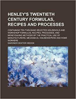 Henley's twentieth century formulas, recipes and processes; containing ten thousand selected household and workshop formulas, recipes, processes, and ... of manufacturers, mechanics, housekeepers and