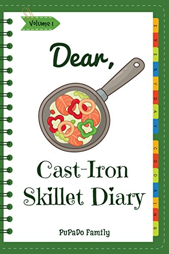 Dear, Cast-Iron Skillet Diary: Make An Awesome Month With 31 Best Cast Iron Skillet Recipes! (Easy Cast Iron Skillet Cookbook, Cast Iron Bread Recipe Book, Cast Iron Skillet Recipe Book) [Volume 1] by PuPaDo Family