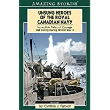 Unsung Heroes of the Royal Canadian Navy: Incredible Tales of Courage and Daring During World War II (Amazing Stories)