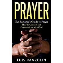 Prayer: The Beginner's Guide to Prayer: How to Connect and Communicate with God