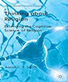 Thinking about Religion : Extending the Cognitive Science of Religion, Smith, Aaron C. T., 1137324740