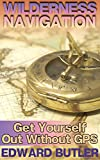 Wilderness Navigation: Get Yourself Out Without GPS: (Survival Guide, How to Survive in the Wilderness)