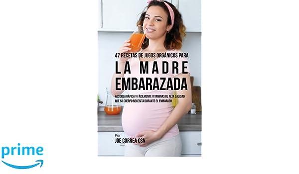 47 Recetas de Jugos Orgánicos Para la Madre Embarazada: Absorba Rápida y Fácilmente Ingredientes de Calidad Que su Cuerpo Necesita Durante el Embarazo ...