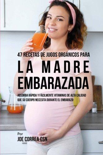 47 Recetas de Jugos Organicos Para la Madre Embarazada: Absorba Rapida y Facilmente Ingredientes de Calidad Que su Cuerpo Necesita Durante el Embarazo (Spanish Edition) [Joe Correa CSN] (Tapa Blanda)