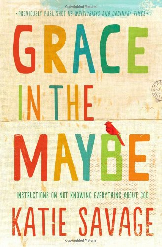 Grace in the Maybe: Instructions on Not Knowing Everything About God (Bible Verse About A Time For Everything)
