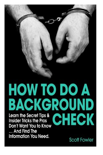 How to Do a Background Check: Learn the Secret Tips & Insider Tricks the Pros Don't Want You to Know... And Find The Information You Need (Check Scott)