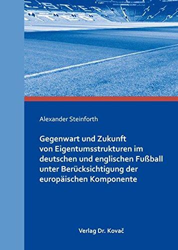 Gegenwart und Zukunft von Eigentumsstrukturen im deutschen und englischen Fußball unter Berücksichtigung der europäischen Komponente (Sportrecht in Forschung und Praxis)