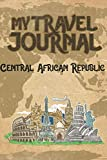 My Travel Journal Central African Republic: 6x9 Travel Notebook or Diary with prompts, Checklists and Bucketlists perfect gift for your Trip to Central African Republic for every Traveler