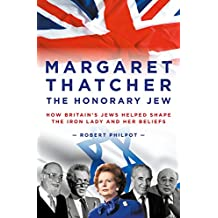 Margaret Thatcher: The Honorary Jew – How Britain's Jews Helped Shape the Iron Lady and Her Beliefs