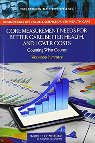 Core Measurement Needs for Better Care, Better Health, and Lower Costs: Counting What Counts: Workshop Summary (The Learning Health System Series) by Institute of Medicine (2013-09-30)