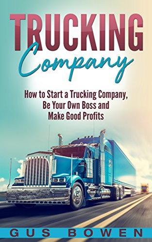 Trucking Company: How to Start a Trucking Company, Be Your Own Boss, and Make Good Profits by [Bowen, Gus]