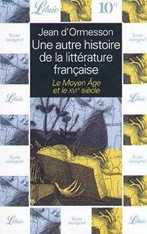 Une autre histoire de la littérature française, tome 1 : le Moyen Age et le XVIe siècle par d`Ormesson