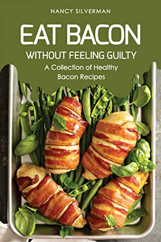 - Eat Bacon Without Feeling Guilty: A Collection of Healthy Bacon Recipes