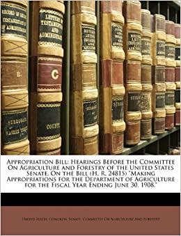 Book Appropriation Bill: Hearings Before the Committee On Agriculture and Forestry of the United States Senate, On the Bill (H. R. 24815) 'Making ... for the Fiscal Year Ending June 30, 1908.'