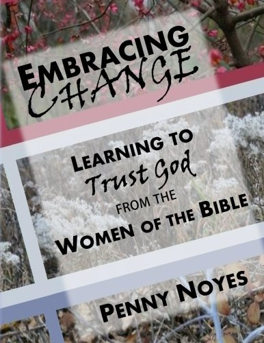 Embracing Change Learning to Trust God from the Women of the Bible