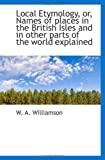Local Etymology, or, Names of places in the British Isles and in other parts of the world Explained, W. A. Williamson, 1117111938