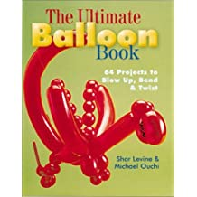 The Ultimate Balloon Book: 46 Projects to Blow Up, Bend & Twist by Shar Levine (2001-06-30)