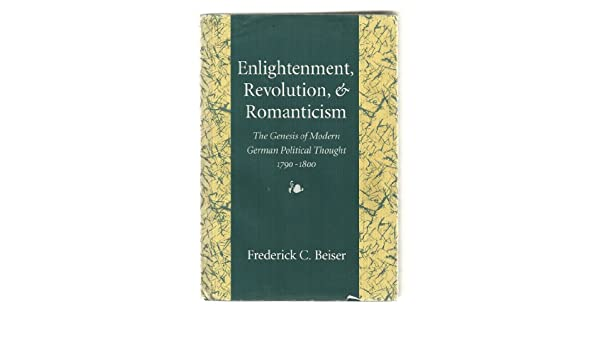 Enlightenment Revolution And Romanticism The Genesis Of Modern German Political Thought 1790 1800 Frederick C Beiser 9780674257276 Amazon Com Books