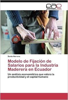 Modelo de Fijación de Salarios para la Industria Maderera en Ecuador: Un análisis econométrico que valora la productividad y el capital humano (Spanish Edition)