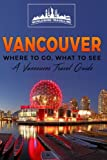 2: Vancouver: Where To Go, What To See - A Vancouver Travel Guide (Canada,Vancouver,Toronto Montreal,Ottawa,Winnipeg,Calgary) (Volume 2)