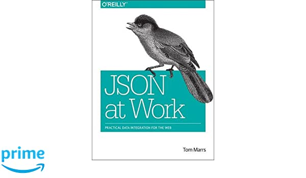 json at work practical data integration for the web tom marrs 9781449358327 amazoncom books