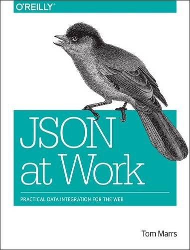 JSON at Work: Practical Data Integration for the Web, by Tom Marrs