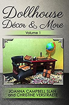 Dollhouse Décor & More: Volume One: A Mad About Miniatures Book of Tutorials (Dollhouse Decor & More 1) by [Slan, Joanna Campbell, Verstraete, Christine]