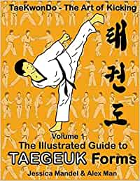 Taekwondo the art of kicking. The illustrated guide to Taegeuk forms: Volume 1