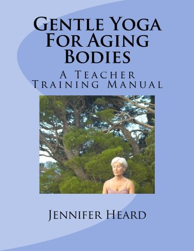 Download Gentle Yoga For Aging Bodies: A Teacher Training Manual PDF