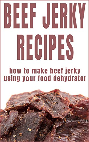 Beef Jerky Recipes: How To Make Beef Jerky Using Your Food Dehydrator by Bill Bradley