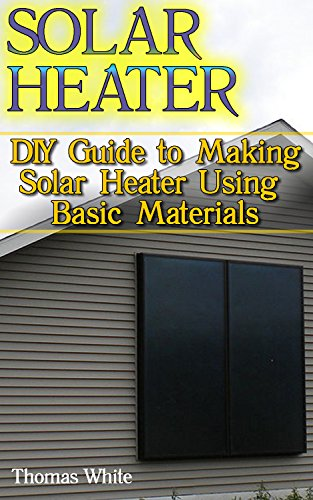 Solar Heater: DIY Guide to Making Solar Heater Using Basic Materials: (Off-Grid Living, Self Reliance) by [White, Thomas]
