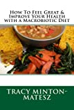 img - for How To Feel Great & Improve Your Health with a Macrobiotic Diet (Basic Macrobiotics) (Volume 5) book / textbook / text book