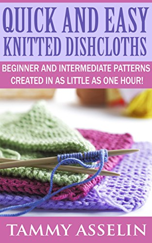 (QUICK AND EASY KNITTED DISHCLOTHS: BEGINNER TO INTERMEDIATE PATTERNS CREATED IN AS LITTLE AS ONE HOUR!)